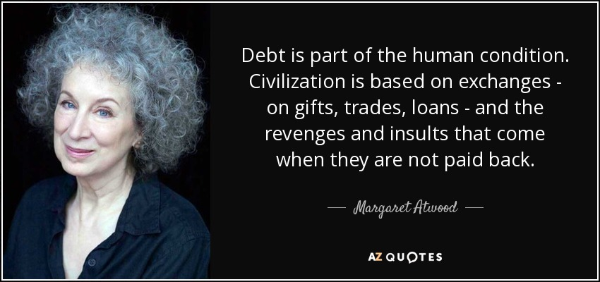 Debt is part of the human condition. Civilization is based on exchanges - on gifts, trades, loans - and the revenges and insults that come when they are not paid back. - Margaret Atwood