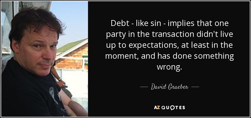 Debt - like sin - implies that one party in the transaction didn't live up to expectations, at least in the moment, and has done something wrong. - David Graeber