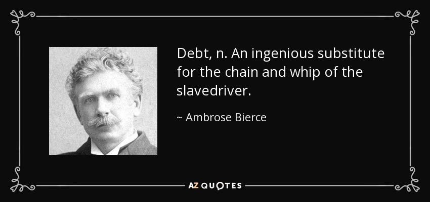 Debt, n. An ingenious substitute for the chain and whip of the slavedriver. - Ambrose Bierce