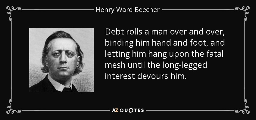 Debt rolls a man over and over, binding him hand and foot, and letting him hang upon the fatal mesh until the long-legged interest devours him. - Henry Ward Beecher