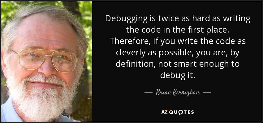 Debugging is twice as hard as writing the code in the first place. Therefore, if you write the code as cleverly as possible, you are, by definition, not smart enough to debug it. - Brian Kernighan