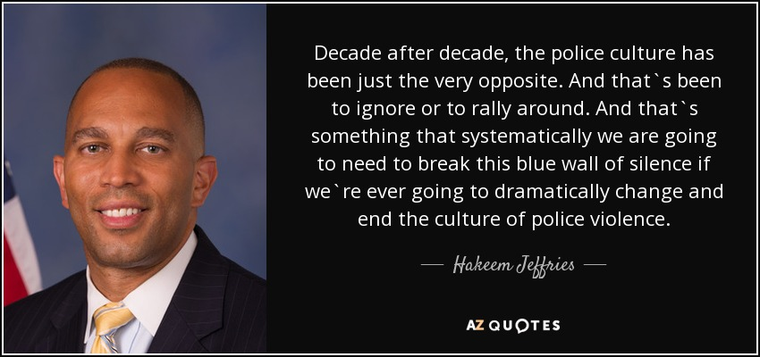 Decade after decade, the police culture has been just the very opposite. And that`s been to ignore or to rally around. And that`s something that systematically we are going to need to break this blue wall of silence if we`re ever going to dramatically change and end the culture of police violence. - Hakeem Jeffries