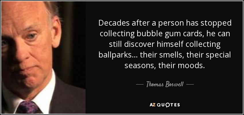 Decades after a person has stopped collecting bubble gum cards, he can still discover himself collecting ballparks... their smells, their special seasons, their moods. - Thomas Boswell