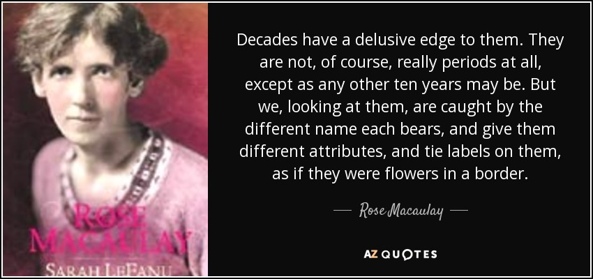 Decades have a delusive edge to them. They are not, of course, really periods at all, except as any other ten years may be. But we, looking at them, are caught by the different name each bears, and give them different attributes, and tie labels on them, as if they were flowers in a border. - Rose Macaulay