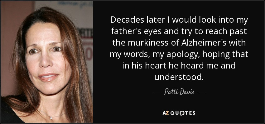 Decades later I would look into my father's eyes and try to reach past the murkiness of Alzheimer's with my words, my apology, hoping that in his heart he heard me and understood. - Patti Davis
