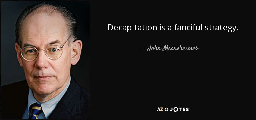 Decapitation is a fanciful strategy. - John Mearsheimer