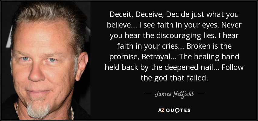 Deceit, Deceive, Decide just what you believe... I see faith in your eyes, Never you hear the discouraging lies. I hear faith in your cries... Broken is the promise, Betrayal... The healing hand held back by the deepened nail... Follow the god that failed. - James Hetfield