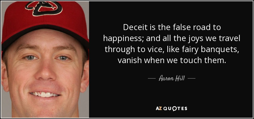 Deceit is the false road to happiness; and all the joys we travel through to vice, like fairy banquets, vanish when we touch them. - Aaron Hill