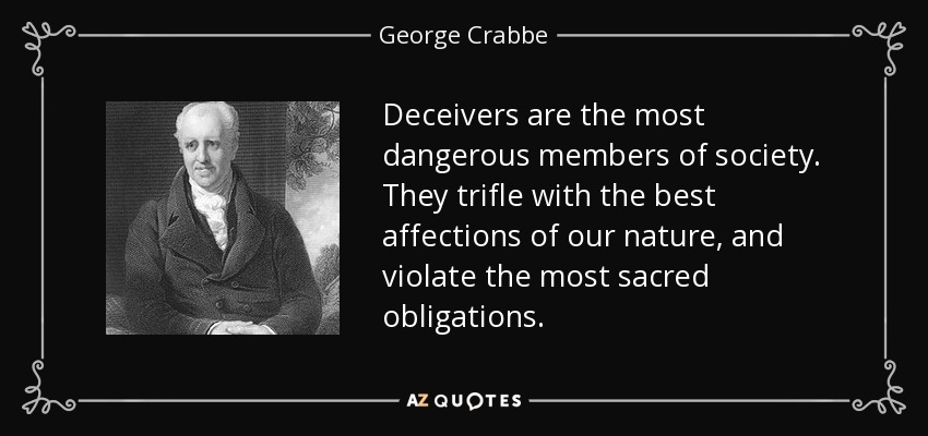 Deceivers are the most dangerous members of society. They trifle with the best affections of our nature, and violate the most sacred obligations. - George Crabbe