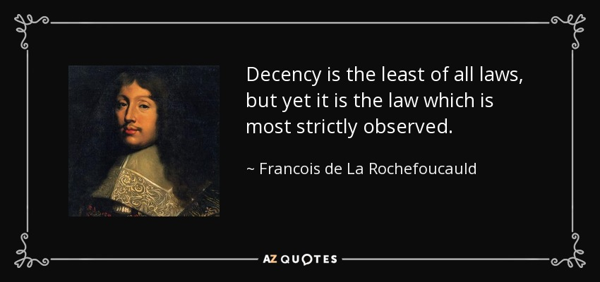 Decency is the least of all laws, but yet it is the law which is most strictly observed. - Francois de La Rochefoucauld