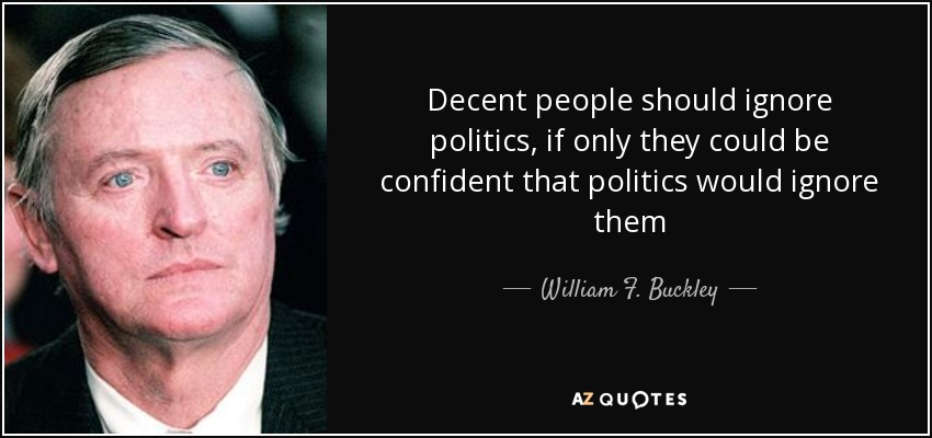 Decent people should ignore politics, if only they could be confident that politics would ignore them - William F. Buckley, Jr.