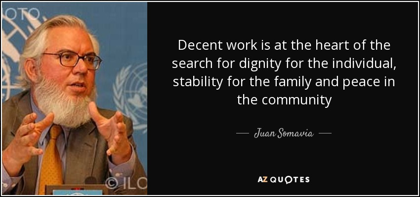 Decent work is at the heart of the search for dignity for the individual, stability for the family and peace in the community - Juan Somavia