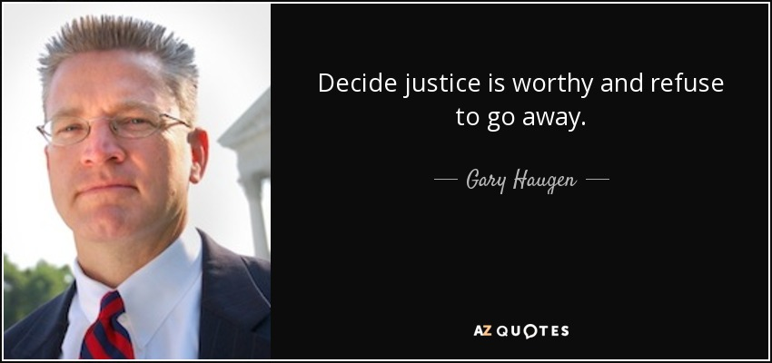 Decide justice is worthy and refuse to go away. - Gary Haugen
