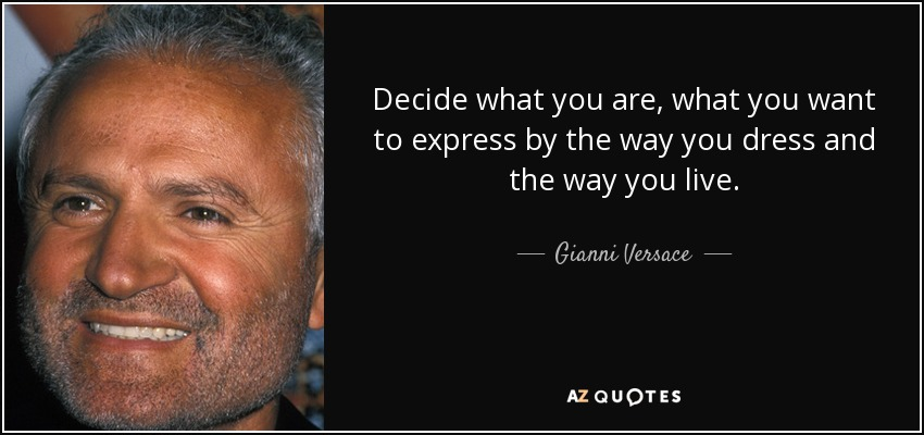 Decide what you are, what you want to express by the way you dress and the way you live. - Gianni Versace