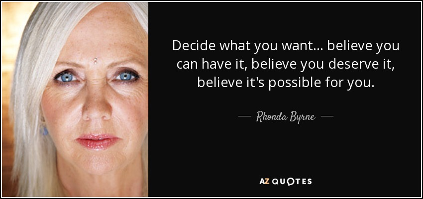Decide what you want ... believe you can have it, believe you deserve it, believe it's possible for you. - Rhonda Byrne