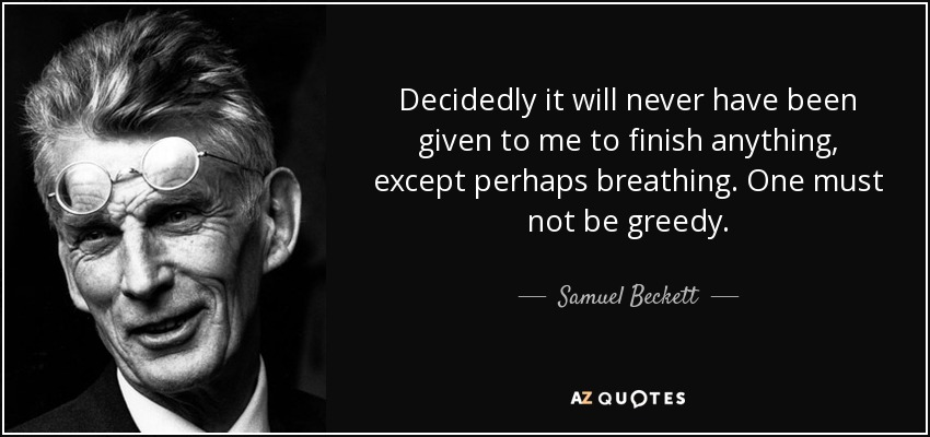 Decidedly it will never have been given to me to finish anything, except perhaps breathing. One must not be greedy. - Samuel Beckett