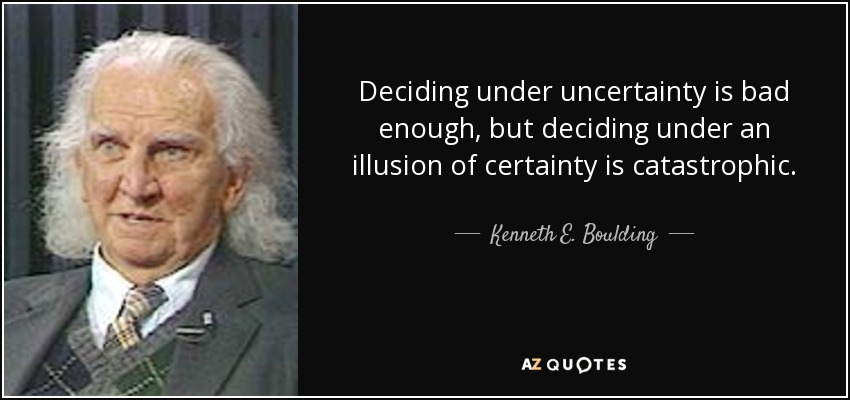 Deciding under uncertainty is bad enough, but deciding under an illusion of certainty is catastrophic. - Kenneth E. Boulding