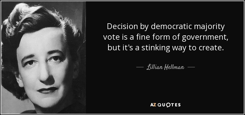 Decision by democratic majority vote is a fine form of government, but it's a stinking way to create. - Lillian Hellman