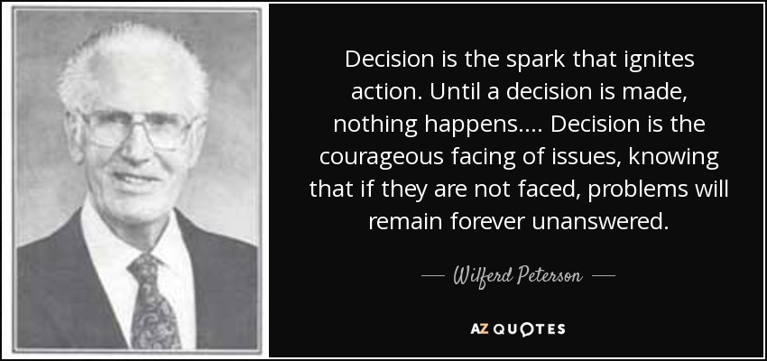 Decision is the spark that ignites action. Until a decision is made, nothing happens.... Decision is the courageous facing of issues, knowing that if they are not faced, problems will remain forever unanswered. - Wilferd Peterson