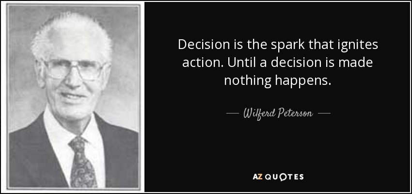 Decision is the spark that ignites action. Until a decision is made nothing happens. - Wilferd Peterson