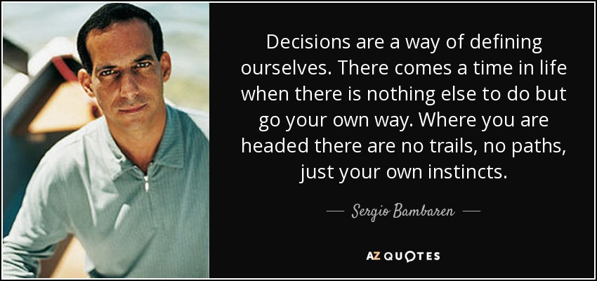 Decisions are a way of defining ourselves. There comes a time in life when there is nothing else to do but go your own way. Where you are headed there are no trails, no paths, just your own instincts. - Sergio Bambaren