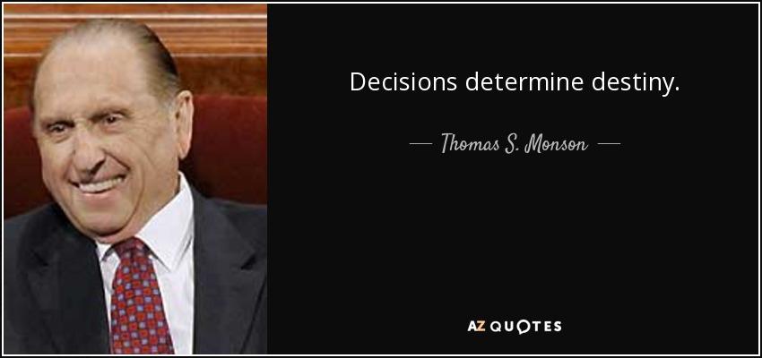Decisions determine destiny. - Thomas S. Monson