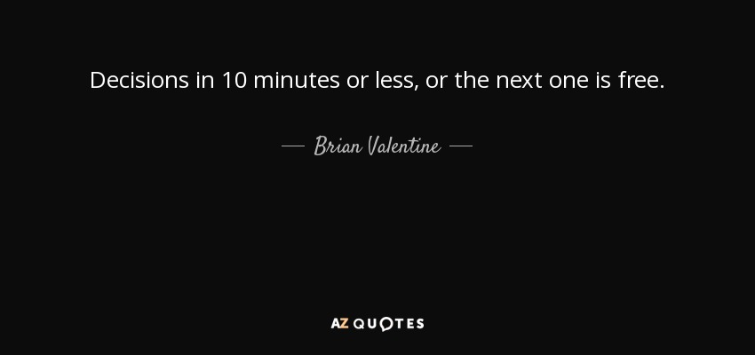 Decisions in 10 minutes or less, or the next one is free. - Brian Valentine