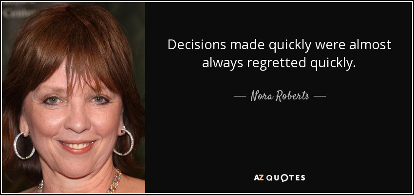Decisions made quickly were almost always regretted quickly. - Nora Roberts