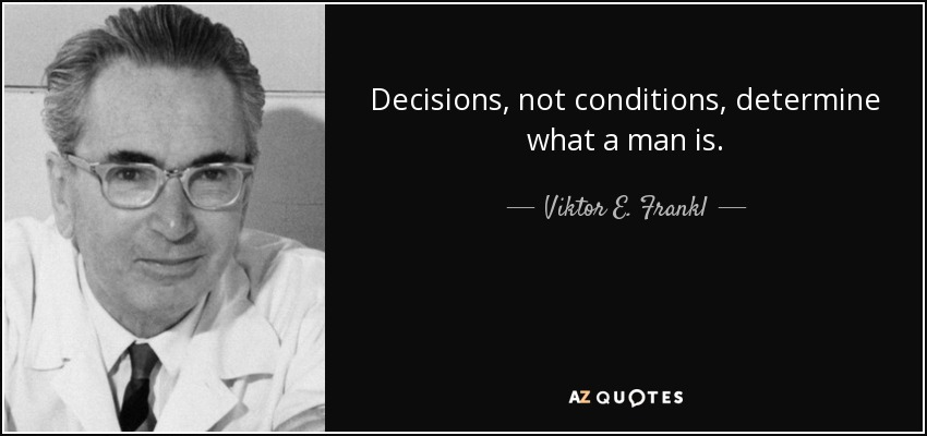 Decisions, not conditions, determine what a man is. - Viktor E. Frankl