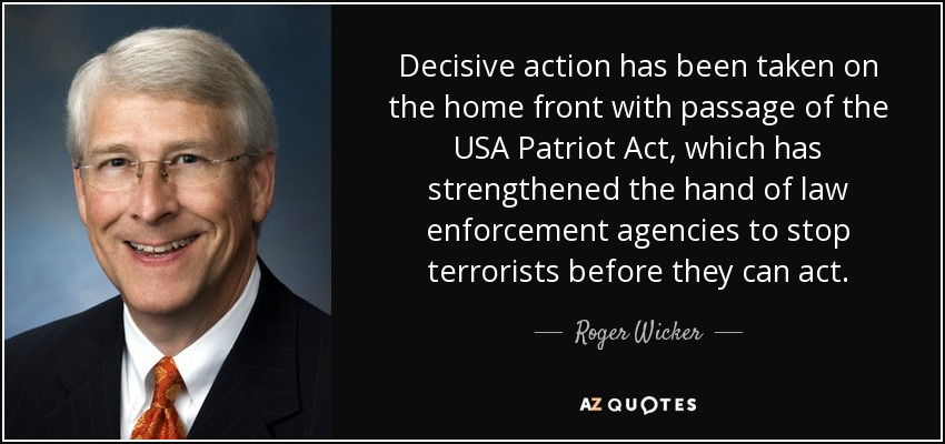 Decisive action has been taken on the home front with passage of the USA Patriot Act, which has strengthened the hand of law enforcement agencies to stop terrorists before they can act. - Roger Wicker