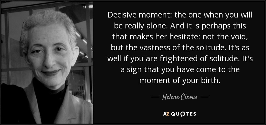 Decisive moment: the one when you will be really alone. And it is perhaps this that makes her hesitate: not the void, but the vastness of the solitude. It's as well if you are frightened of solitude. It's a sign that you have come to the moment of your birth. - Helene Cixous