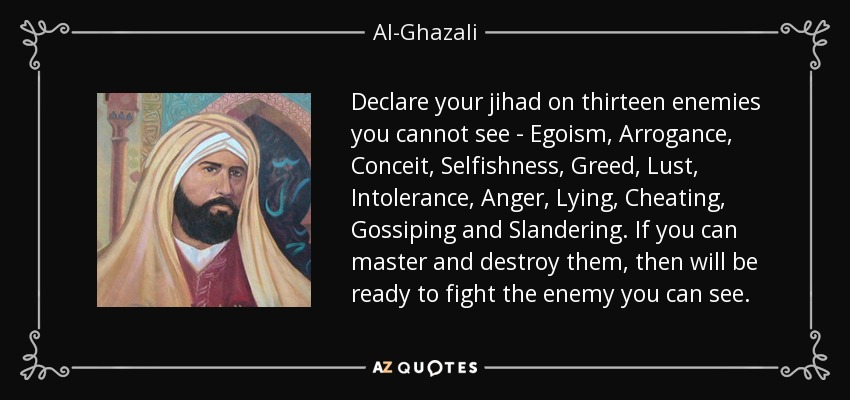 Declare your jihad on thirteen enemies you cannot see - Egoism, Arrogance, Conceit, Selfishness, Greed, Lust, Intolerance, Anger, Lying, Cheating, Gossiping and Slandering. If you can master and destroy them, then will be ready to fight the enemy you can see. - Al-Ghazali