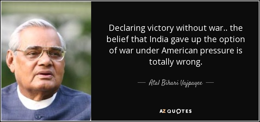 Declaring victory without war .. the belief that India gave up the option of war under American pressure is totally wrong. - Atal Bihari Vajpayee