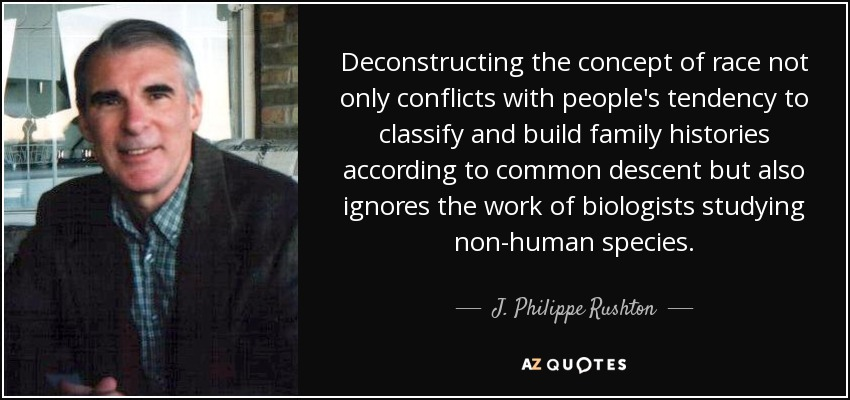 Deconstructing the concept of race not only conflicts with people's tendency to classify and build family histories according to common descent but also ignores the work of biologists studying non-human species. - J. Philippe Rushton