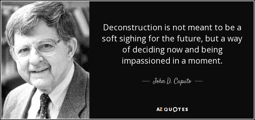 Deconstruction is not meant to be a soft sighing for the future, but a way of deciding now and being impassioned in a moment. - John D. Caputo
