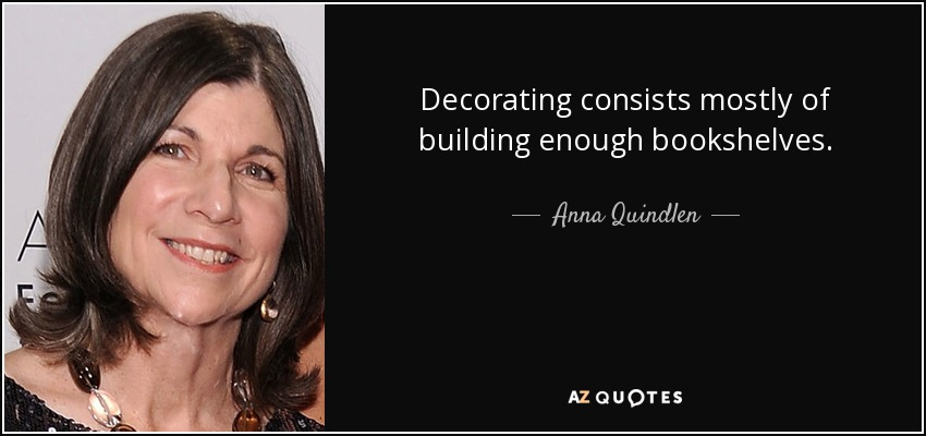 Decorating consists mostly of building enough bookshelves. - Anna Quindlen