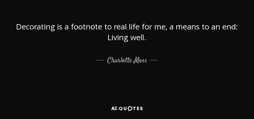 Decorating is a footnote to real life for me, a means to an end: Living well. - Charlotte Moss