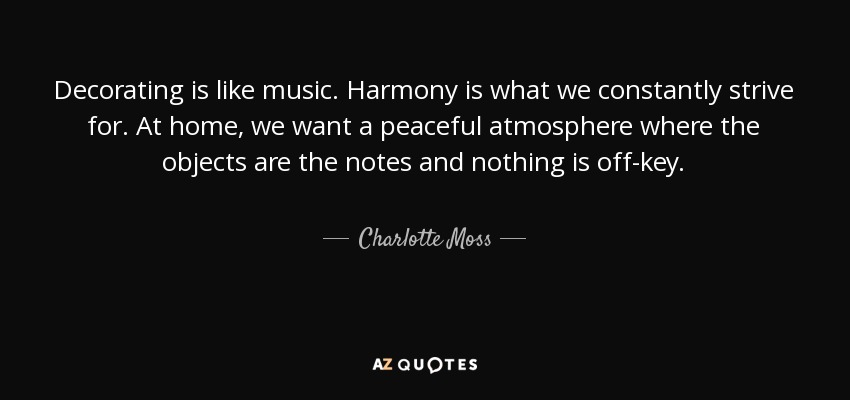 Decorating is like music. Harmony is what we constantly strive for. At home, we want a peaceful atmosphere where the objects are the notes and nothing is off-key. - Charlotte Moss