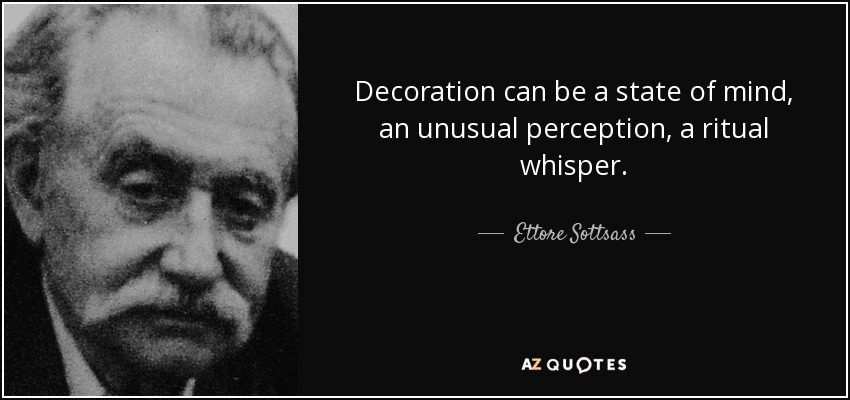 Decoration can be a state of mind, an unusual perception, a ritual whisper. - Ettore Sottsass
