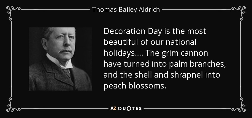 Decoration Day is the most beautiful of our national holidays.... The grim cannon have turned into palm branches, and the shell and shrapnel into peach blossoms. - Thomas Bailey Aldrich