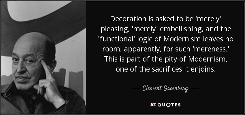 Decoration is asked to be 'merely' pleasing, 'merely' embellishing, and the 'functional' logic of Modernism leaves no room, apparently, for such 'mereness.' This is part of the pity of Modernism, one of the sacrifices it enjoins. - Clement Greenberg