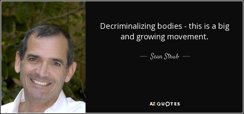 Decriminalizing bodies - this is a big and growing movement. - Sean Strub