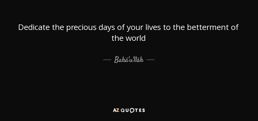 Dedicate the precious days of your lives to the betterment of the world - Bahá'u'lláh
