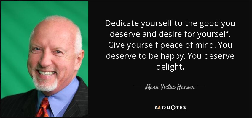 Dedicate yourself to the good you deserve and desire for yourself. Give yourself peace of mind. You deserve to be happy. You deserve delight. - Mark Victor Hansen