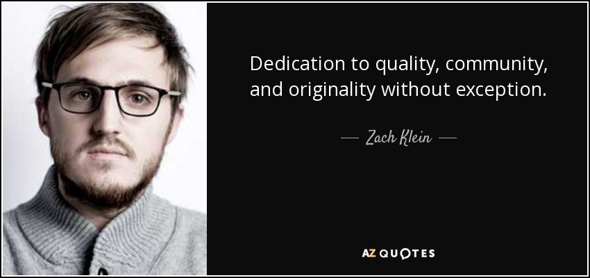 Dedication to quality, community, and originality without exception. - Zach Klein