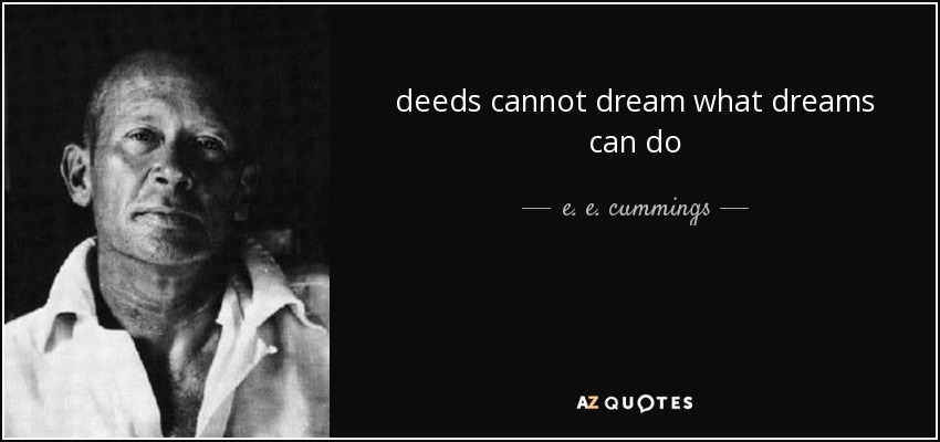deeds cannot dream what dreams can do - e. e. cummings