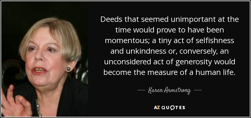 Deeds that seemed unimportant at the time would prove to have been momentous; a tiny act of selfishness and unkindness or, conversely, an unconsidered act of generosity would become the measure of a human life. - Karen Armstrong