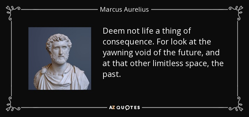 Deem not life a thing of consequence. For look at the yawning void of the future, and at that other limitless space, the past. - Marcus Aurelius