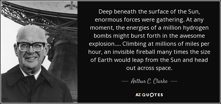 Deep beneath the surface of the Sun, enormous forces were gathering. At any moment, the energies of a million hydrogen bombs might burst forth in the awesome explosion.... Climbing at millions of miles per hour, an invisible fireball many times the size of Earth would leap from the Sun and head out across space. - Arthur C. Clarke