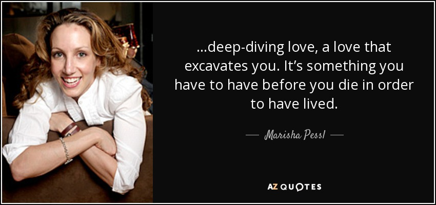 …deep-diving love, a love that excavates you. It's something you have to have before you die in order to have lived. - Marisha Pessl